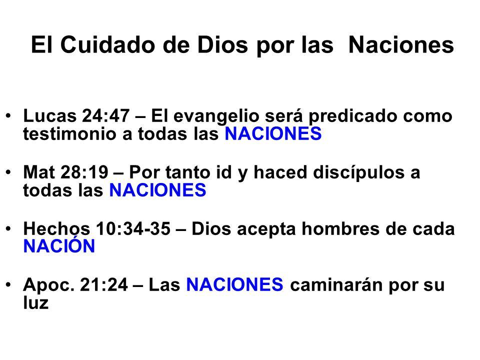 El Cuidado de Dios por las Naciones Lucas 24:47 – El evangelio será predicado como testimonio a todas las NACIONES Mat 28:19 – Por tanto id y haced di