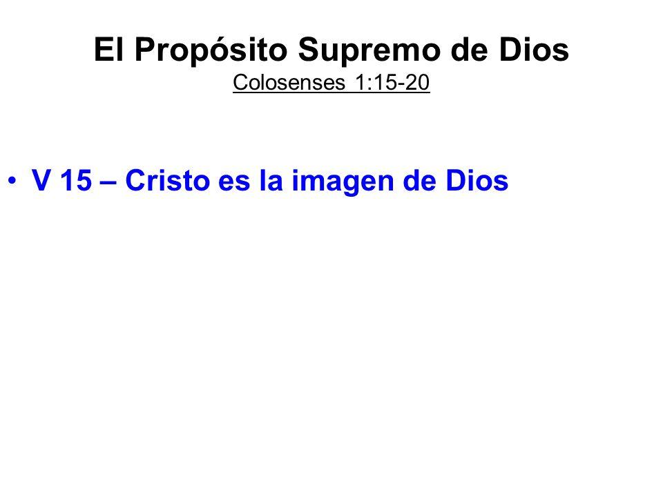 El Propósito Supremo de Dios Colosenses 1:15-20 V 15 – Cristo es la imagen de Dios