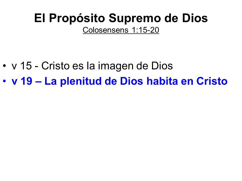 El Propósito Supremo de Dios Colosensens 1:15-20 v 15 - Cristo es la imagen de Dios v 19 – La plenitud de Dios habita en Cristo