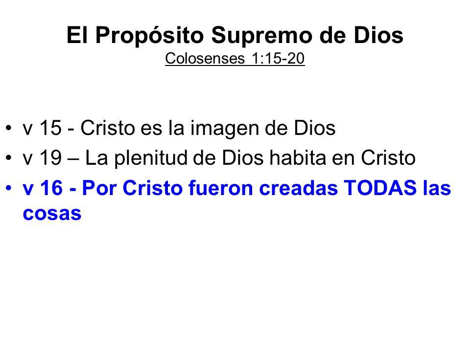 El Propósito Supremo de Dios Colosenses 1:15-20 v 15 - Cristo es la imagen de Dios v 19 – La plenitud de Dios habita en Cristo v 16 - Por Cristo fuero