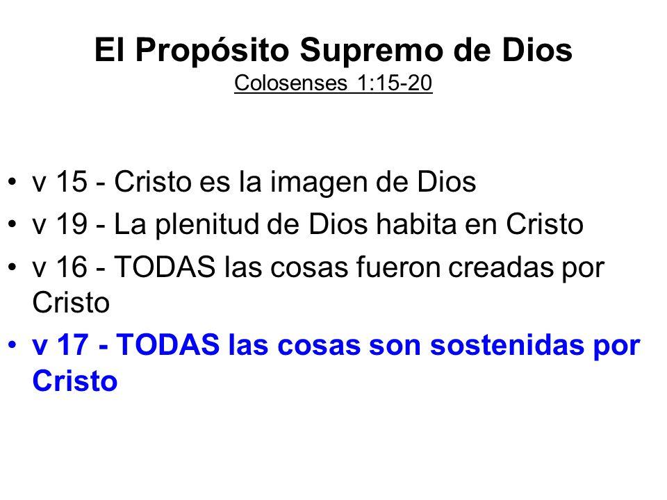 El Propósito Supremo de Dios Colosenses 1:15-20 v 15 - Cristo es la imagen de Dios v 19 - La plenitud de Dios habita en Cristo v 16 - TODAS las cosas