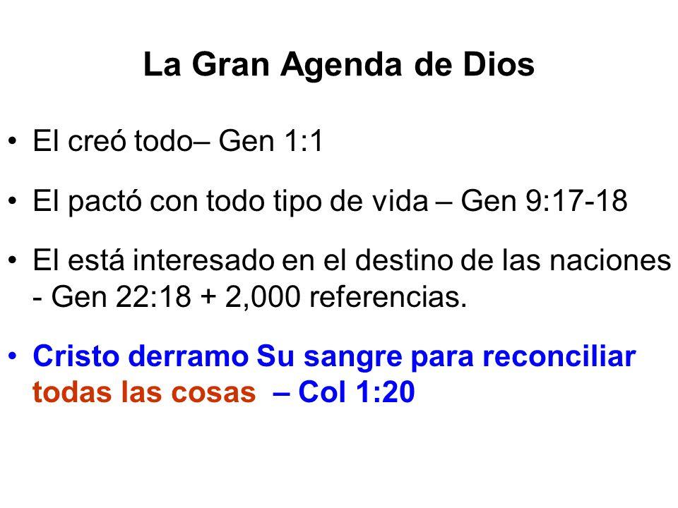 La Gran Agenda de Dios El creó todo– Gen 1:1 El pactó con todo tipo de vida – Gen 9:17-18 El está interesado en el destino de las naciones - Gen 22:18
