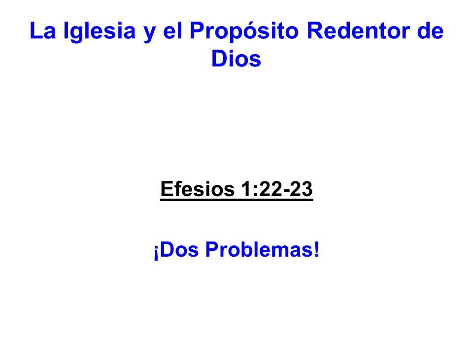 La Iglesia y el Propósito Redentor de Dios Efesios 1:22-23 ¡Dos Problemas!