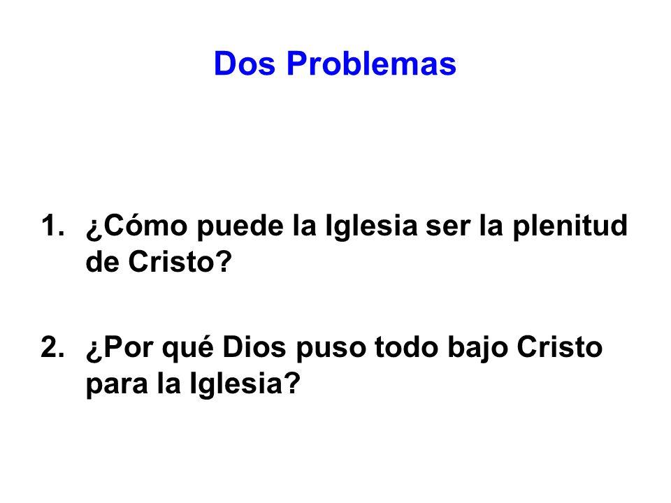 1.¿Cómo puede la Iglesia ser la plenitud de Cristo? 2.¿Por qué Dios puso todo bajo Cristo para la Iglesia? Dos Problemas