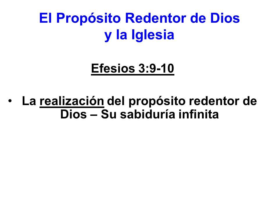 El Propósito Redentor de Dios y la Iglesia Efesios 3:9-10 La realización del propósito redentor de Dios – Su sabiduría infinita