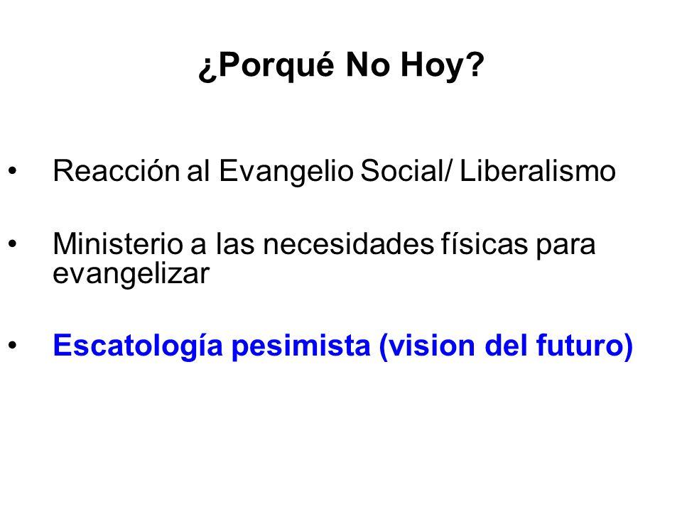 ¿Porqué No Hoy? Reacción al Evangelio Social/ Liberalismo Ministerio a las necesidades físicas para evangelizar Escatología pesimista (vision del futu