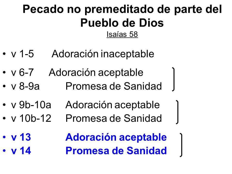 Pecado no premeditado de parte del Pueblo de Dios Isaías 58 v 1-5 Adoración inaceptable v 6-7 Adoración aceptable v 8-9a Promesa de Sanidad v 9b-10a A