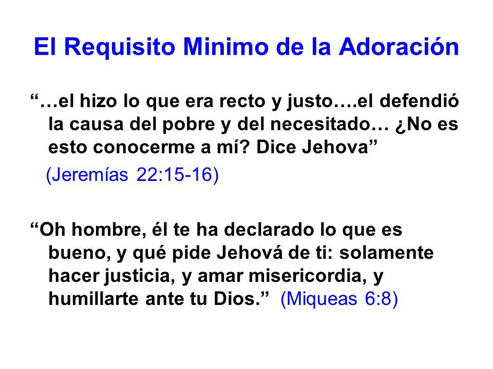 El Requisito Minimo de la Adoración …el hizo lo que era recto y justo….el defendió la causa del pobre y del necesitado… ¿No es esto conocerme a mí? Di