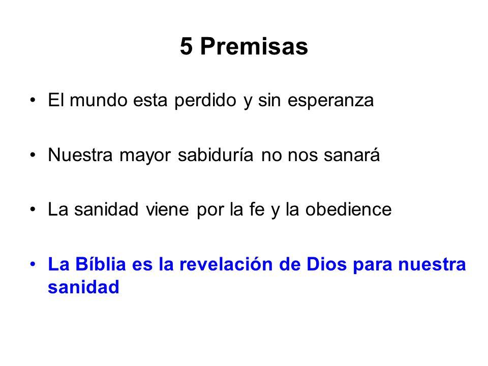 5 Premisas El mundo esta perdido y sin esperanza Nuestra mayor sabiduría no nos sanará La sanidad viene por la fe y la obedience La Bíblia es la revel