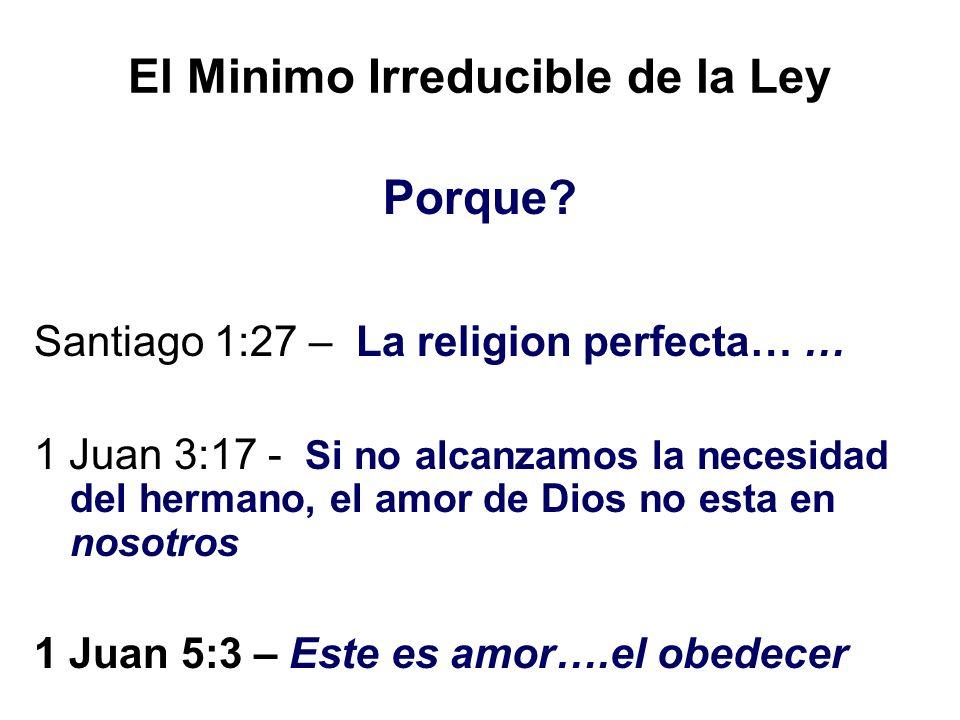 El Minimo Irreducible de la Ley Porque? Santiago 1:27 – La religion perfecta… … 1 Juan 3:17 - Si no alcanzamos la necesidad del hermano, el amor de Di