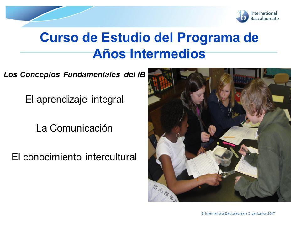 © International Baccalaureate Organization 2007 Curso de Estudio del Programa de Años Intermedios Los Conceptos Fundamentales del IB El aprendizaje in