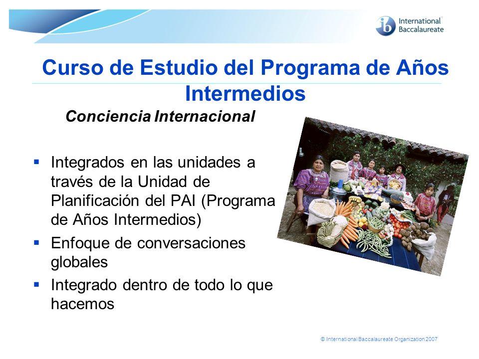 © International Baccalaureate Organization 2007 Curso de Estudio del Programa de Años Intermedios Conciencia Internacional Integrados en las unidades