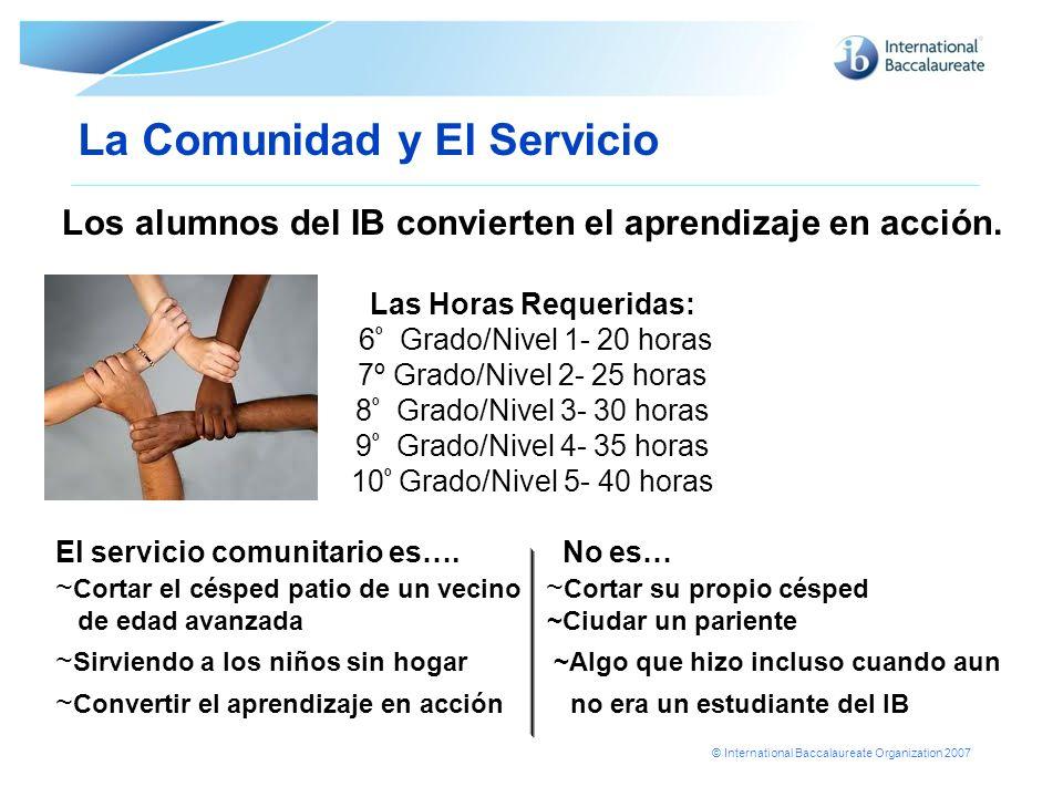 © International Baccalaureate Organization 2007 La Comunidad y El Servicio Los alumnos del IB convierten el aprendizaje en acción. Las Horas Requerida