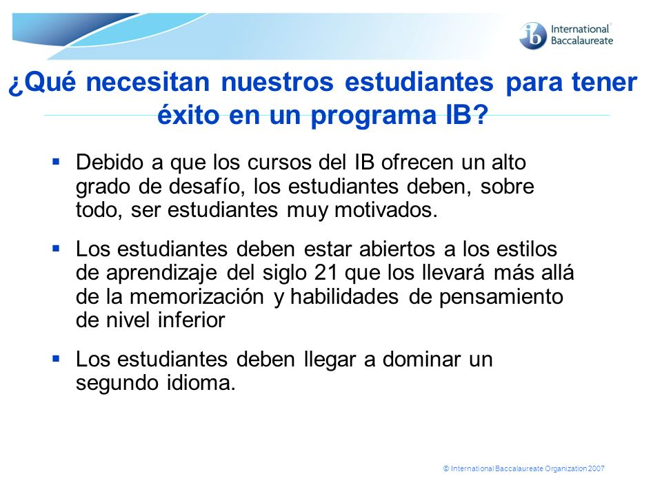 © International Baccalaureate Organization 2007 ¿Qué necesitan nuestros estudiantes para tener éxito en un programa IB? Debido a que los cursos del IB