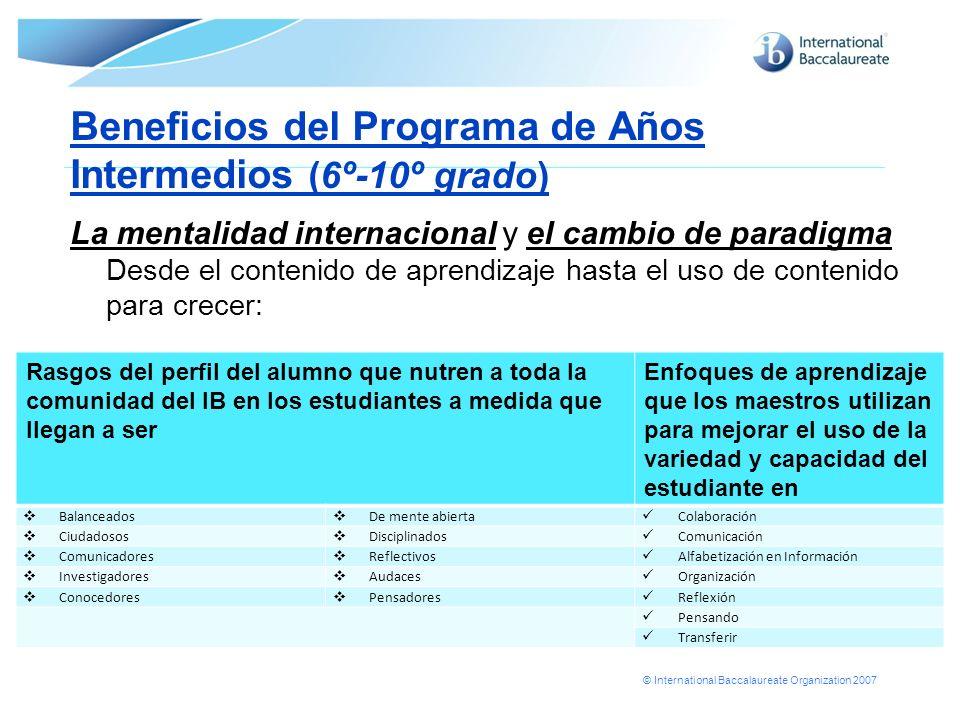 © International Baccalaureate Organization 2007 Beneficios del Programa de Años Intermedios (6º-10º grado) La mentalidad internacional y el cambio de