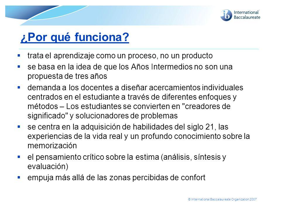 © International Baccalaureate Organization 2007 ¿Por qué funciona? trata el aprendizaje como un proceso, no un producto se basa en la idea de que los