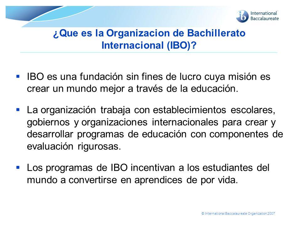 © International Baccalaureate Organization 2007 ¿Que es la Organizacion de Bachillerato Internacional (IBO)? IBO es una fundación sin fines de lucro c