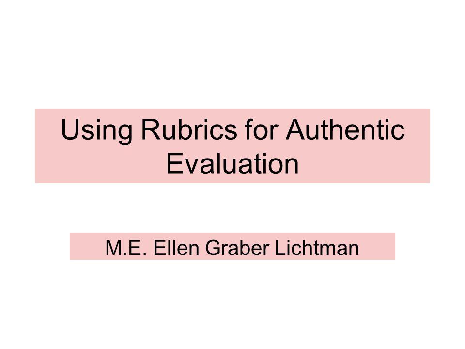 Using Rubrics for Authentic Evaluation M.E. Ellen Graber Lichtman