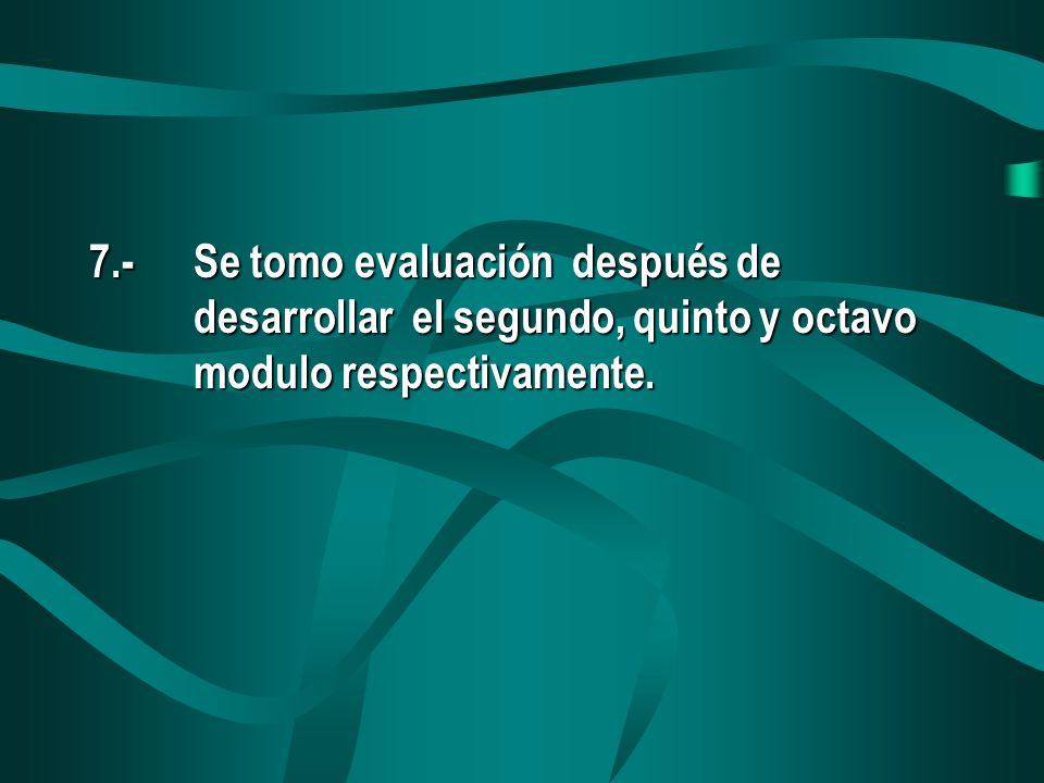 7.-Se tomo evaluación después de desarrollar el segundo, quinto y octavo modulo respectivamente.