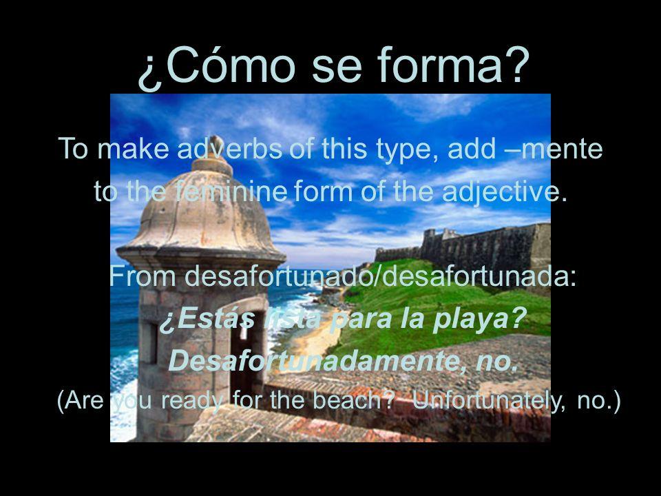 ¿Cómo se forma? To make adverbs of this type, add –mente to the feminine form of the adjective. From desafortunado/desafortunada: ¿Estás lista para la