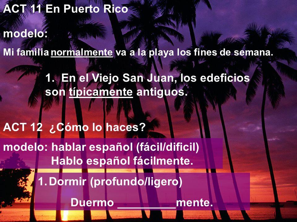 ACT 11 En Puerto Rico modelo: Mi familia normalmente va a la playa los fines de semana. ACT 12 ¿Cómo lo haces? 1. En el Viejo San Juan, los edeficios