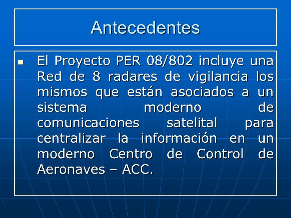 Antecedentes El Proyecto PER 08/802 incluye una Red de 8 radares de vigilancia los mismos que están asociados a un sistema moderno de comunicaciones satelital para centralizar la información en un moderno Centro de Control de Aeronaves – ACC.