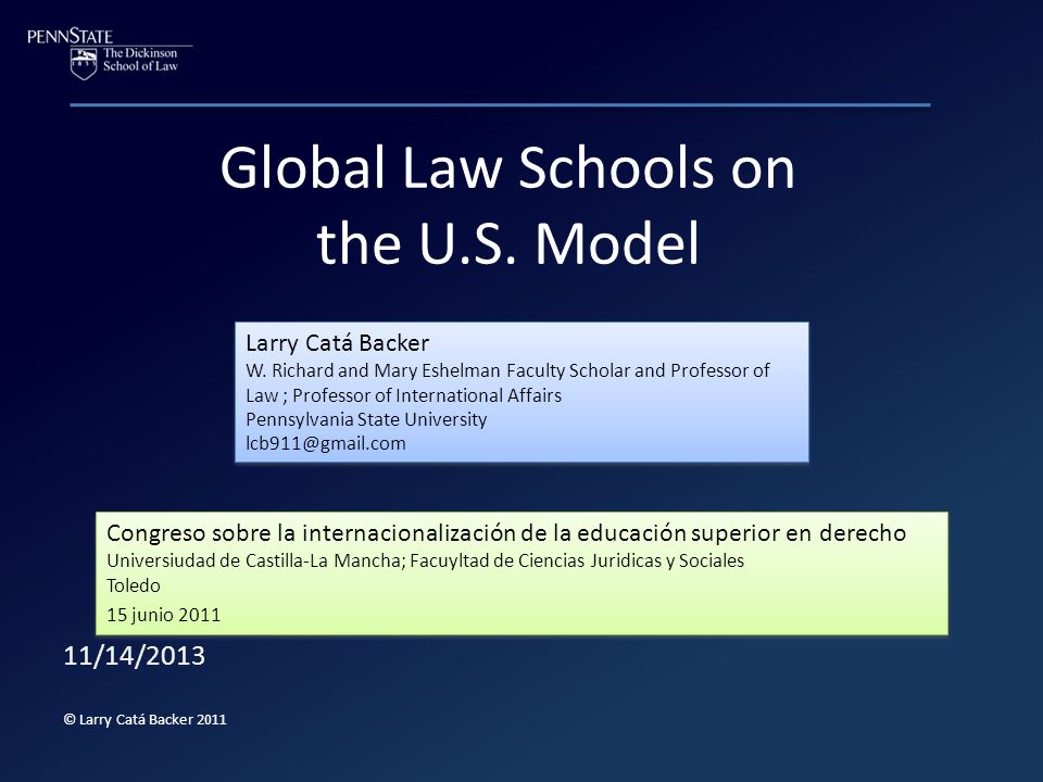 Global Law Schools on the U.S. Model 11/14/2013 © Larry Catá Backer 2011 Larry Catá Backer W. Richard and Mary Eshelman Faculty Scholar and Professor