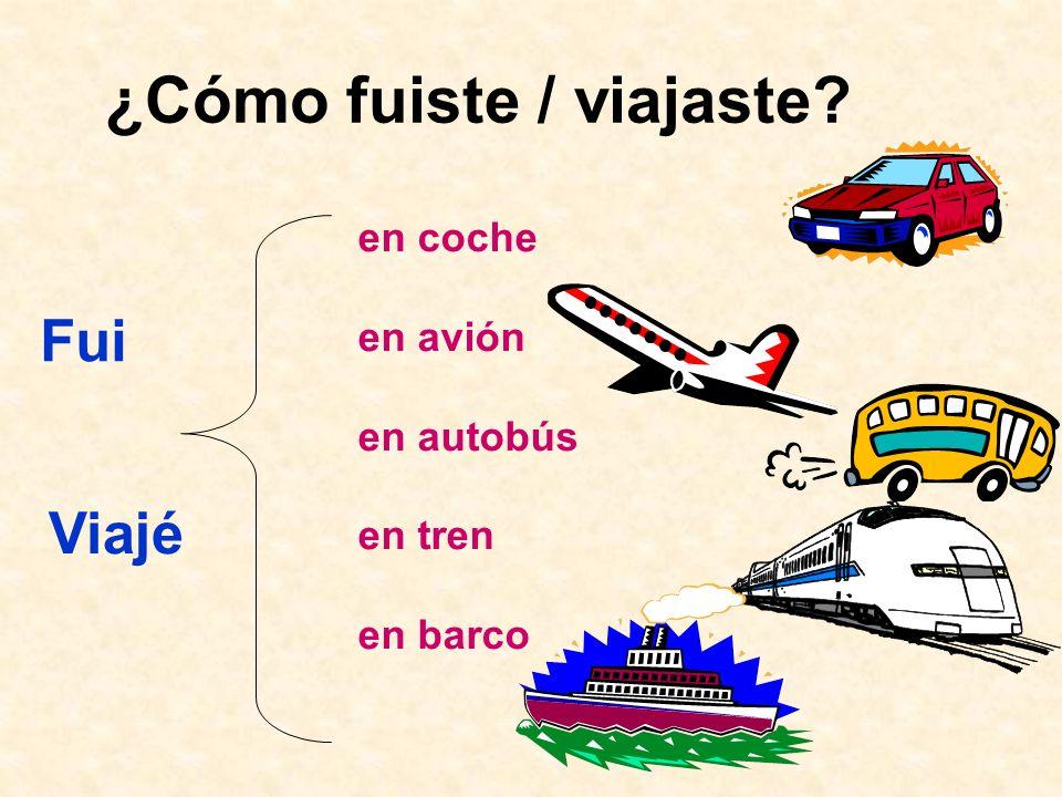 ¿Cómo fuiste / viajaste? Fui en coche en avión en autobús en tren en barco Viajé
