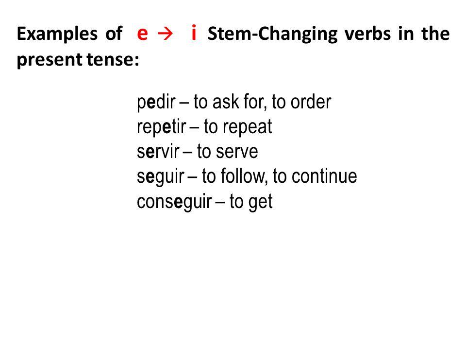 p e dir – to ask for, to order rep e tir – to repeat s e rvir – to serve s e guir – to follow, to continue cons e guir – to get Examples of e i Stem-C