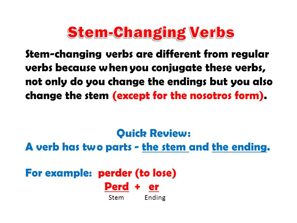 Stem-changing verbs are different from regular verbs because when you conjugate these verbs, not only do you change the endings but you also change th
