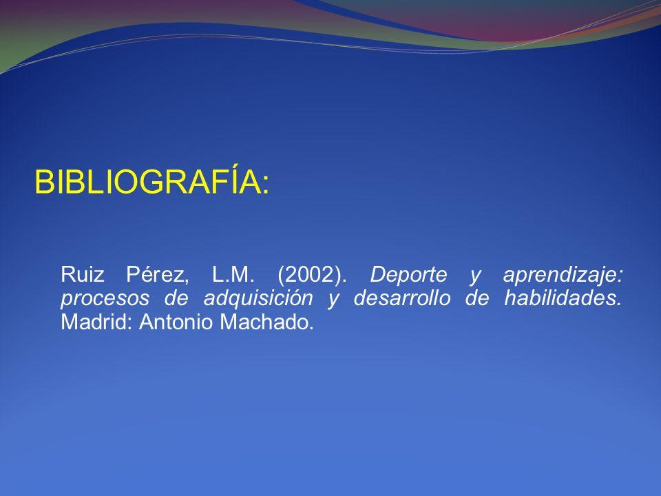 BIBLIOGRAFÍA: Ruiz Pérez, L.M. (2002). Deporte y aprendizaje: procesos de adquisición y desarrollo de habilidades. Madrid: Antonio Machado.
