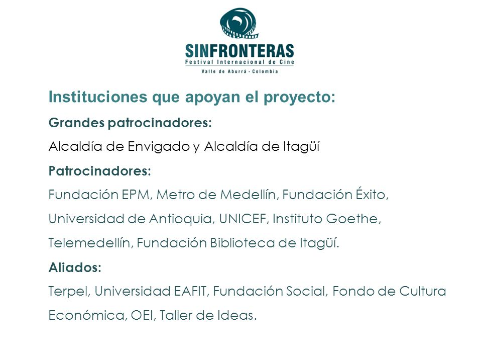 Instituciones que apoyan el proyecto: Grandes patrocinadores: Alcaldía de Envigado y Alcaldía de Itagüí Patrocinadores: Fundación EPM, Metro de Medellín, Fundación Éxito, Universidad de Antioquia, UNICEF, Instituto Goethe, Telemedellín, Fundación Biblioteca de Itagüí.