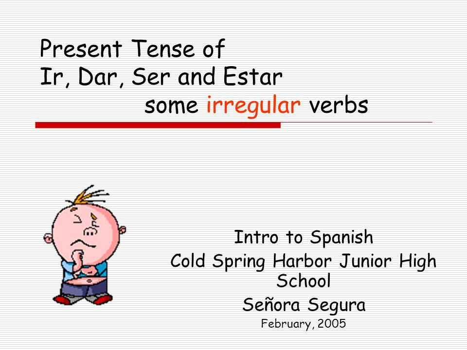 Present Tense of Ir, Dar, Ser and Estar some irregular verbs Intro to Spanish Cold Spring Harbor Junior High School Señora Segura February, 2005