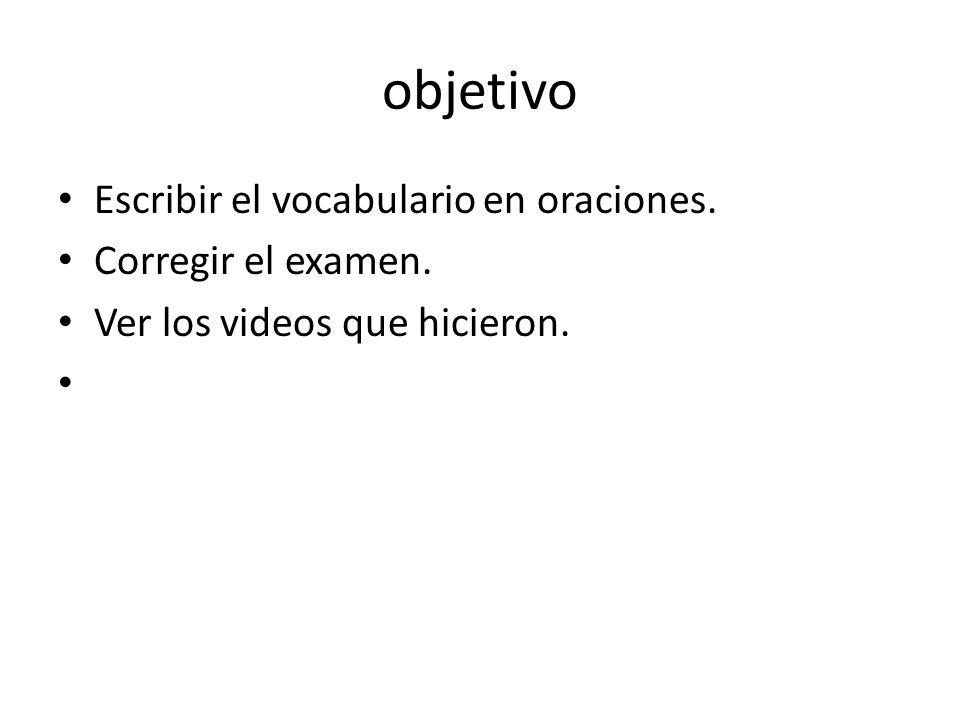 objetivo Escribir el vocabulario en oraciones. Corregir el examen. Ver los videos que hicieron.