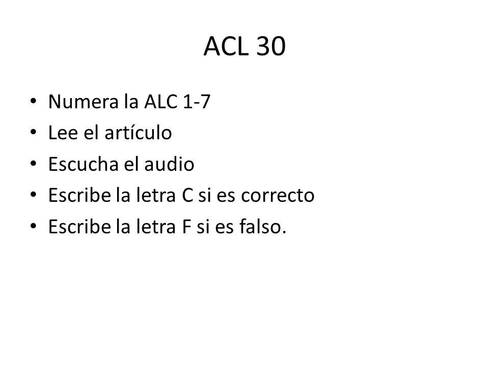ACL 30 Numera la ALC 1-7 Lee el artículo Escucha el audio Escribe la letra C si es correcto Escribe la letra F si es falso.