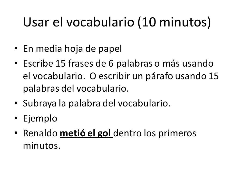 Usar el vocabulario (10 minutos) En media hoja de papel Escribe 15 frases de 6 palabras o más usando el vocabulario. O escribir un párafo usando 15 pa