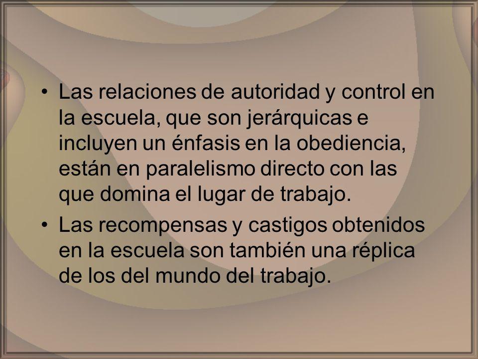 Las relaciones de autoridad y control en la escuela, que son jerárquicas e incluyen un énfasis en la obediencia, están en paralelismo directo con las