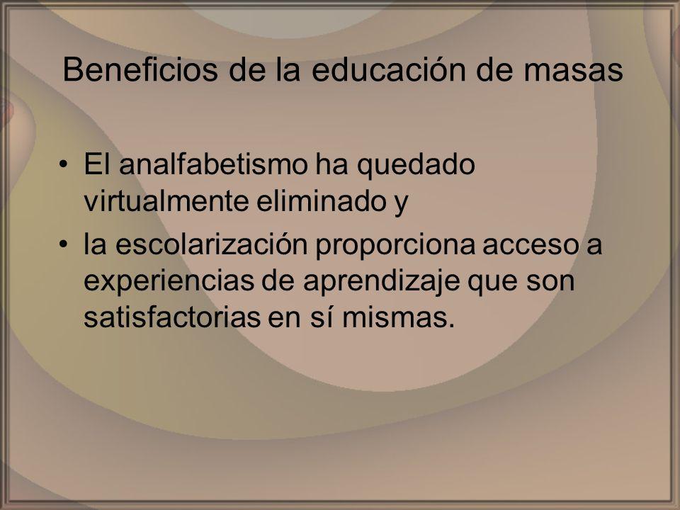 Beneficios de la educación de masas El analfabetismo ha quedado virtualmente eliminado y la escolarización proporciona acceso a experiencias de aprend