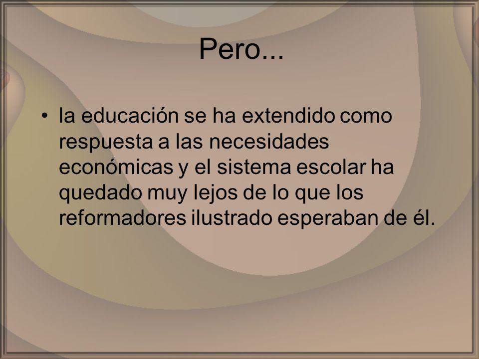 Pero... la educación se ha extendido como respuesta a las necesidades económicas y el sistema escolar ha quedado muy lejos de lo que los reformadores