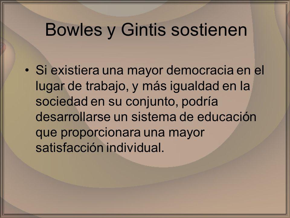 Bowles y Gintis sostienen Si existiera una mayor democracia en el lugar de trabajo, y más igualdad en la sociedad en su conjunto, podría desarrollarse