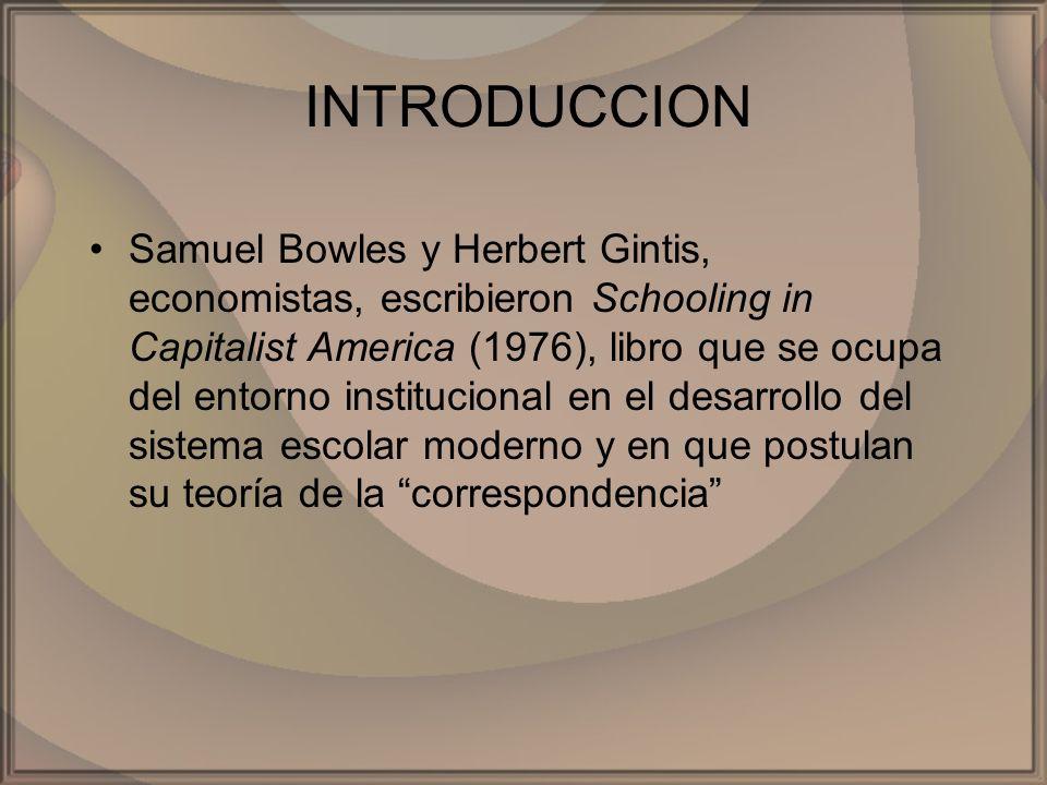 INTRODUCCION Samuel Bowles y Herbert Gintis, economistas, escribieron Schooling in Capitalist America (1976), libro que se ocupa del entorno instituci