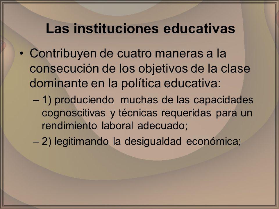 Las instituciones educativas Contribuyen de cuatro maneras a la consecución de los objetivos de la clase dominante en la política educativa: –1) produ