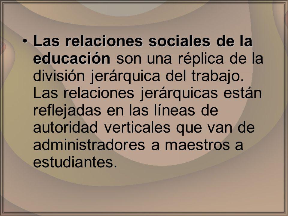 Las relaciones sociales de la educaciónLas relaciones sociales de la educación son una réplica de la división jerárquica del trabajo. Las relaciones j