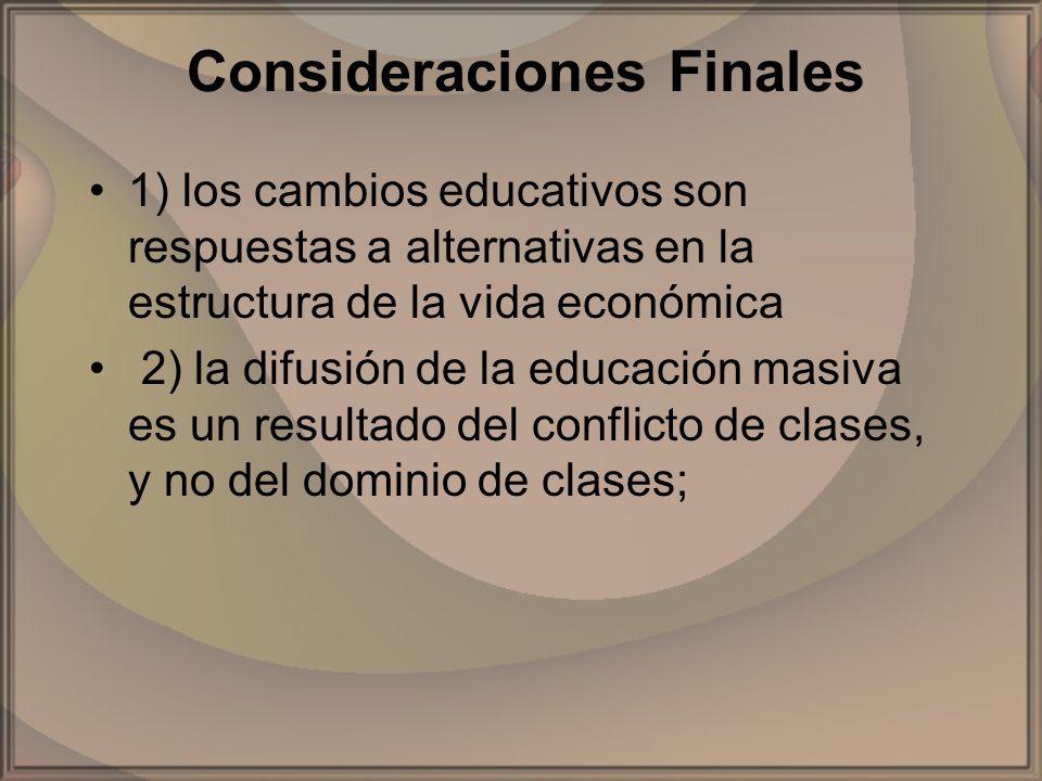 Consideraciones Finales 1) los cambios educativos son respuestas a alternativas en la estructura de la vida económica 2) la difusión de la educación m