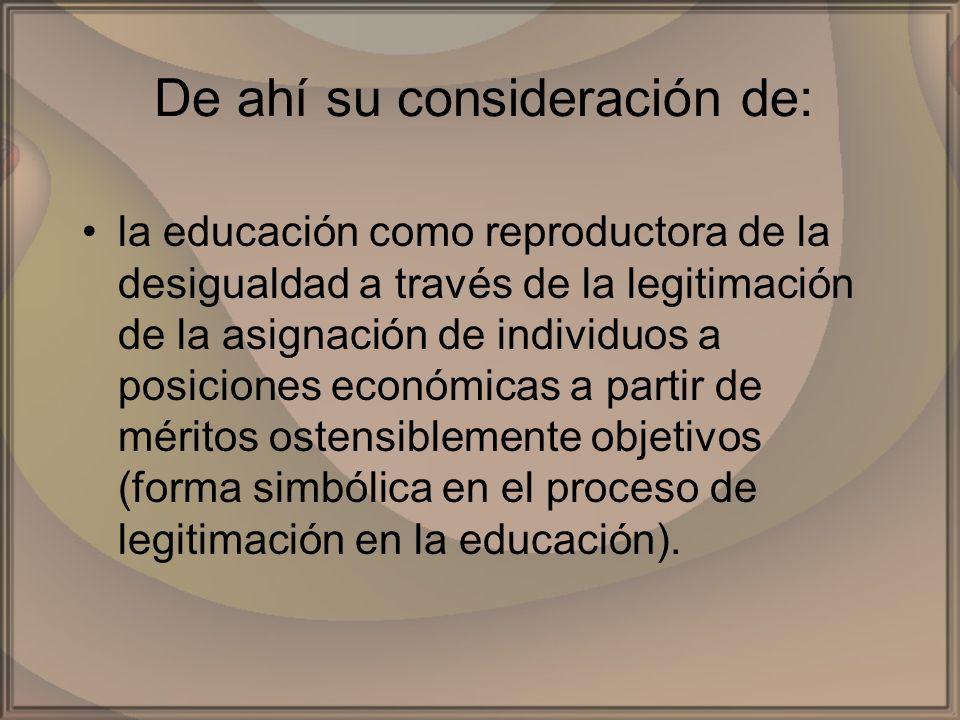 De ahí su consideración de: la educación como reproductora de la desigualdad a través de la legitimación de la asignación de individuos a posiciones e