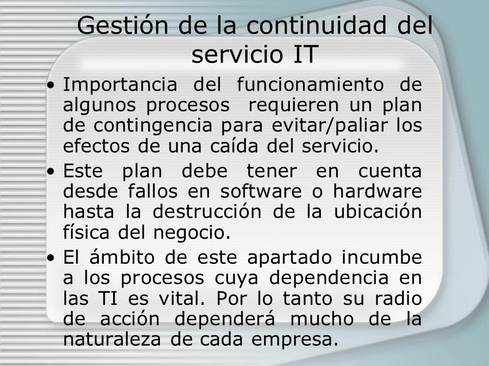 Gestión de la continuidad del servicio IT Importancia del funcionamiento de algunos procesos requieren un plan de contingencia para evitar/paliar los efectos de una caída del servicio.