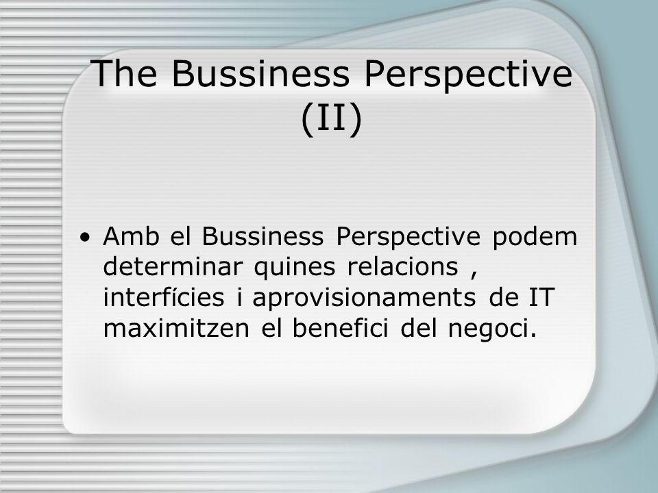 The Bussiness Perspective (II) Amb el Bussiness Perspective podem determinar quines relacions, interf í cies i aprovisionaments de IT maximitzen el benefici del negoci.