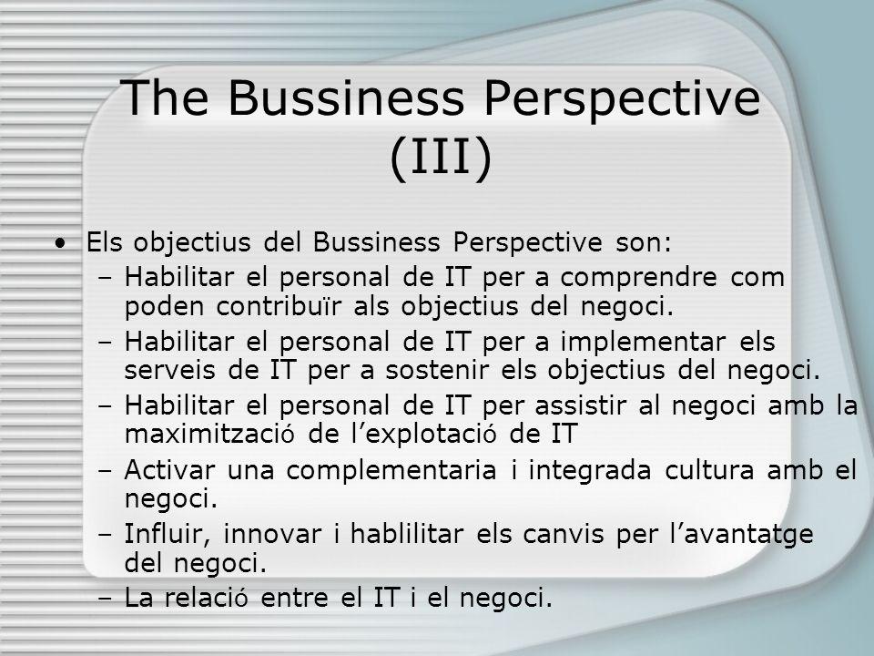 The Bussiness Perspective (III) Els objectius del Bussiness Perspective son: –Habilitar el personal de IT per a comprendre com poden contribu ï r als objectius del negoci.