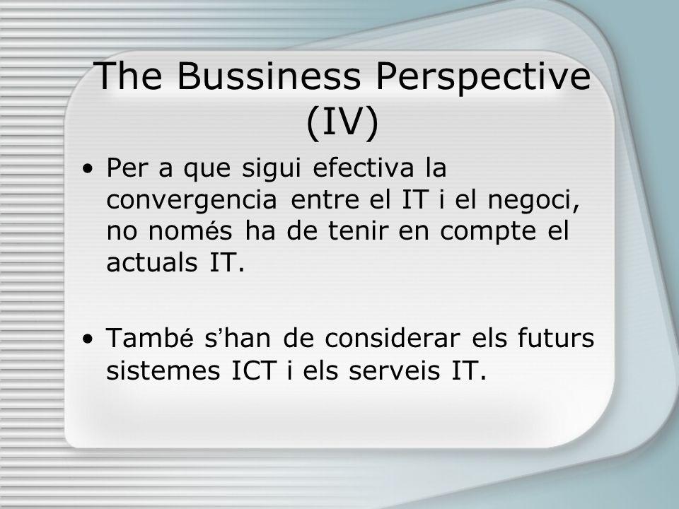 The Bussiness Perspective (IV) Per a que sigui efectiva la convergencia entre el IT i el negoci, no nom é s ha de tenir en compte el actuals IT.