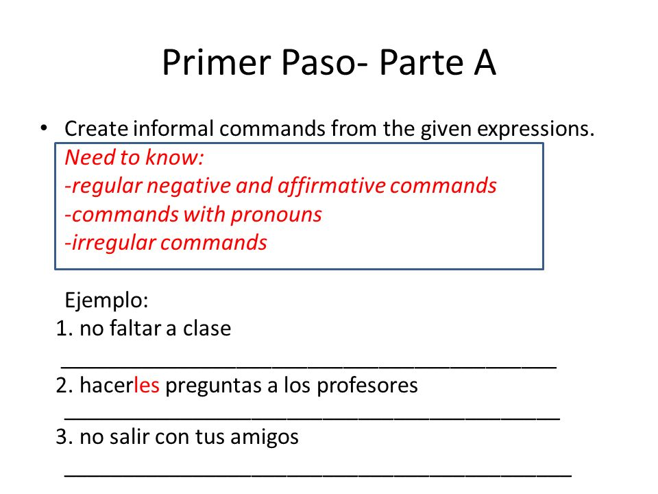 Primer Paso- Parte A Create informal commands from the given expressions. Need to know: -regular negative and affirmative commands -commands with pron